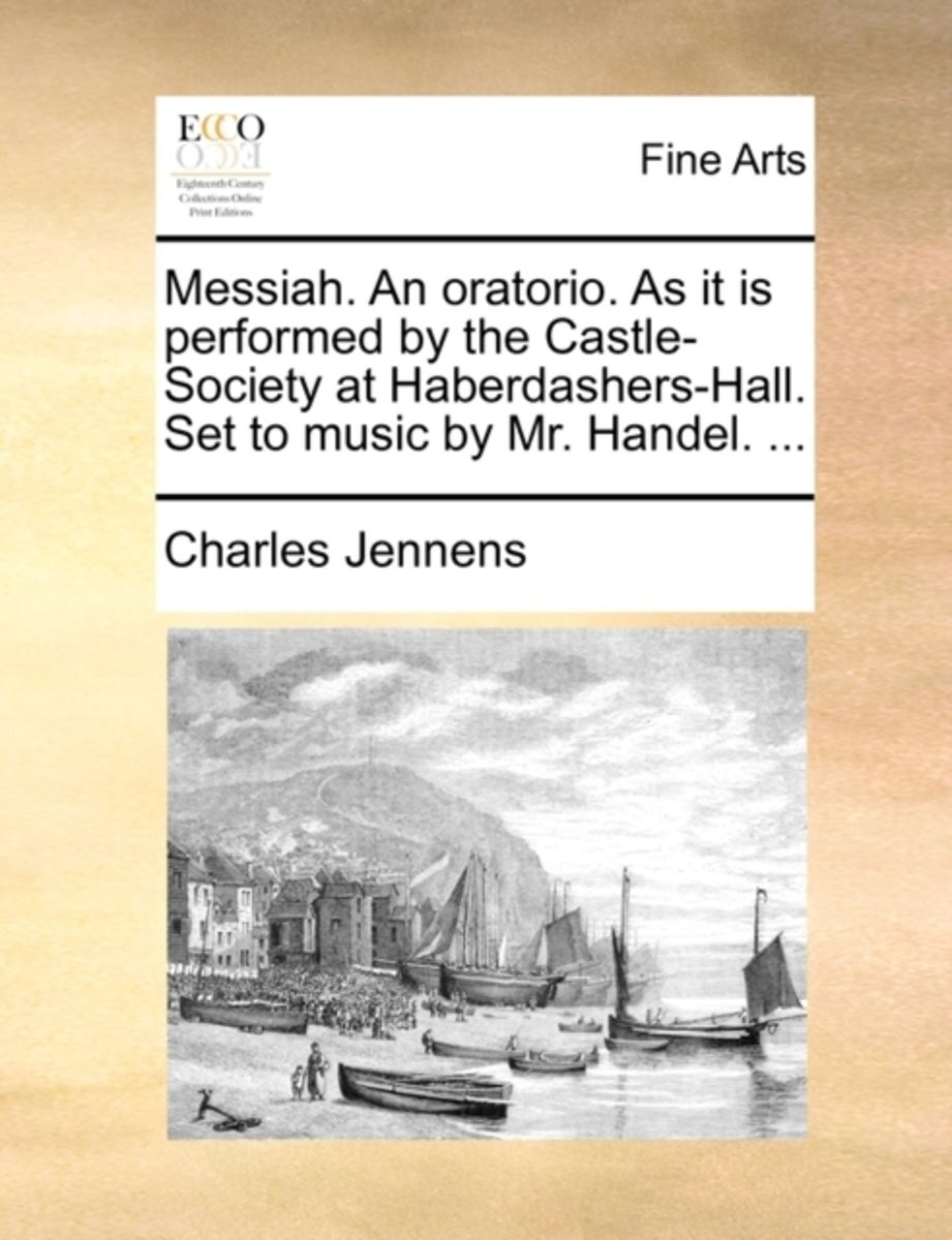 Messiah. an Oratorio. as It Is Performed by the Castle-Society at Haberdashers-Hall. Set to Music by Mr. Handel. ...
