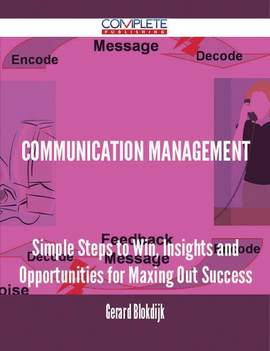 Communication Management - Simple Steps to Win, Insights and Opportunities for Maxing Out Success