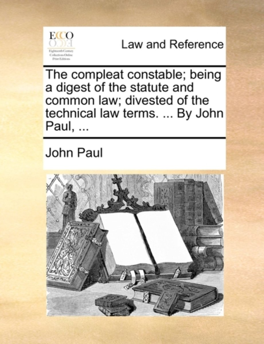 The Compleat Constable; Being a Digest of the Statute and Common Law; Divested of the Technical Law Terms. ... by John Paul, ...
