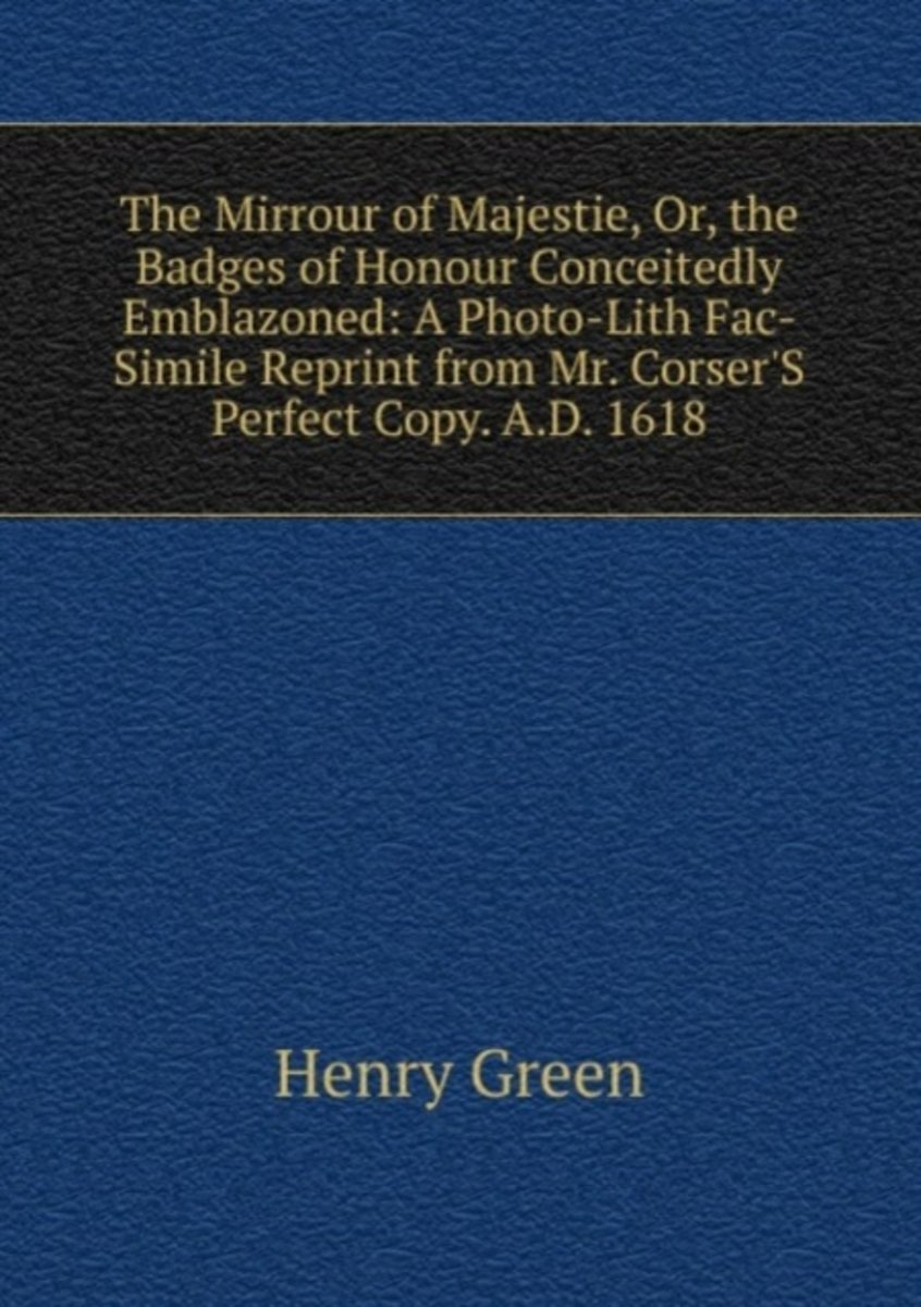 The Mirrour of Majestie, Or, the Badges of Honour Conceitedly Emblazoned: a Photo-Lith Fac-Simile Reprint from Mr. Corser's Perfect Copy. A.D. 1618