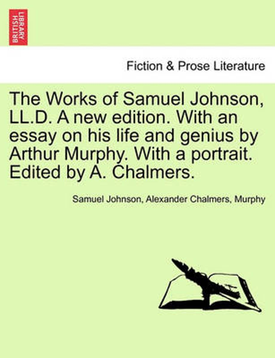 The Works of Samuel Johnson, LL.D. a New Edition. with an Essay on His Life and Genius by Arthur Murphy. with a Portrait. Edited by A. Chalmers.