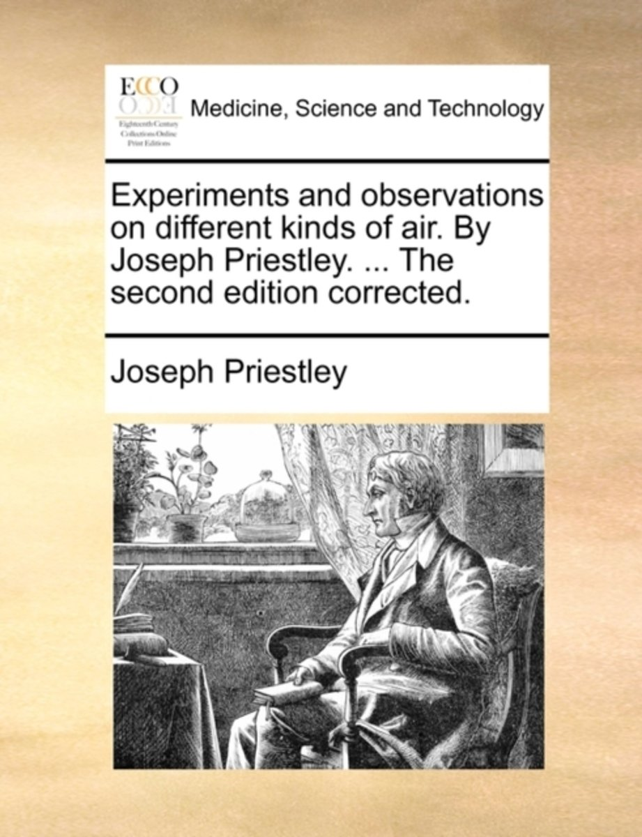 Experiments and Observations on Different Kinds of Air. by Joseph Priestley, ... the Second Edition Corrected