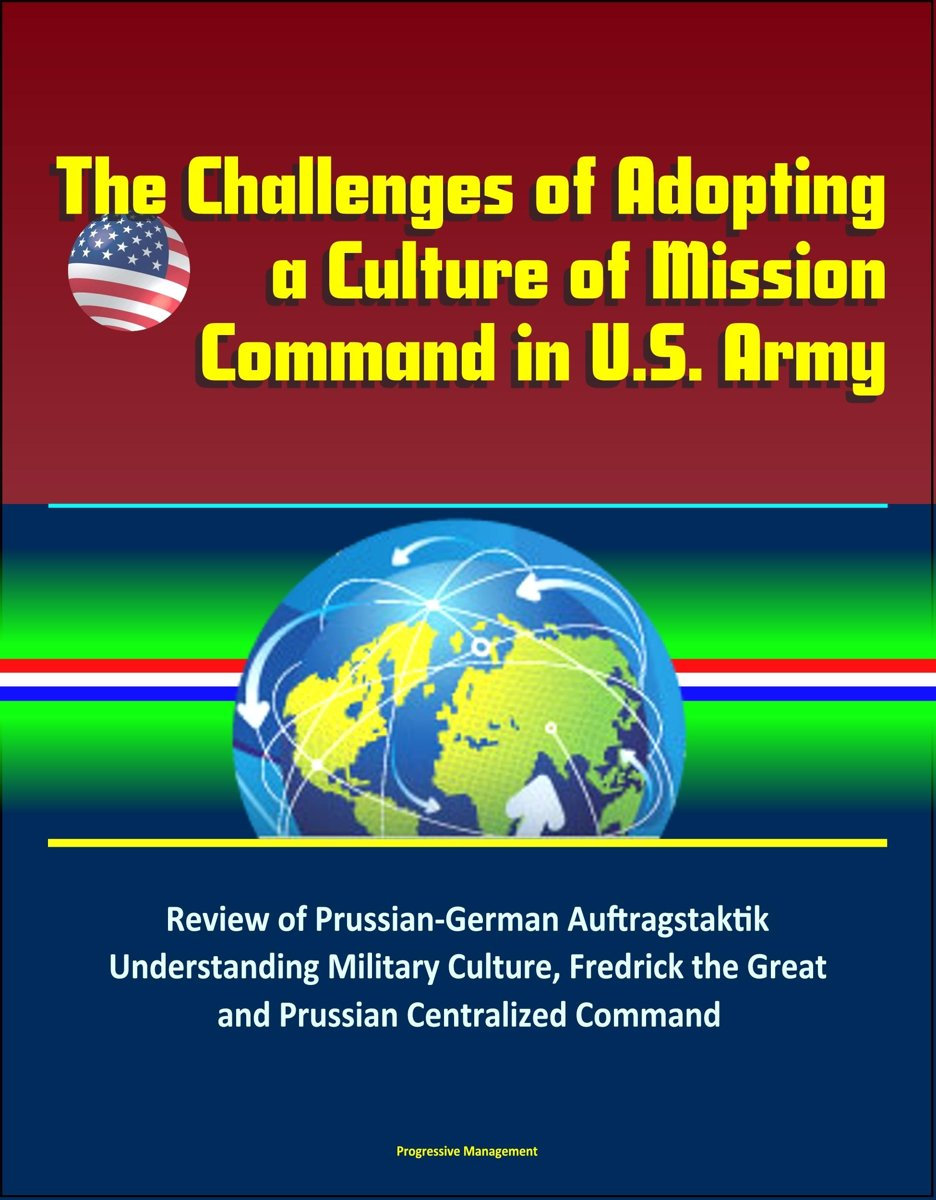 The Challenges of Adopting a Culture of Mission Command in U.S. Army: Review of Prussian-German Auftragstaktik, Understanding Military Culture, Fredrick the Great and Prussian Centralized Com
