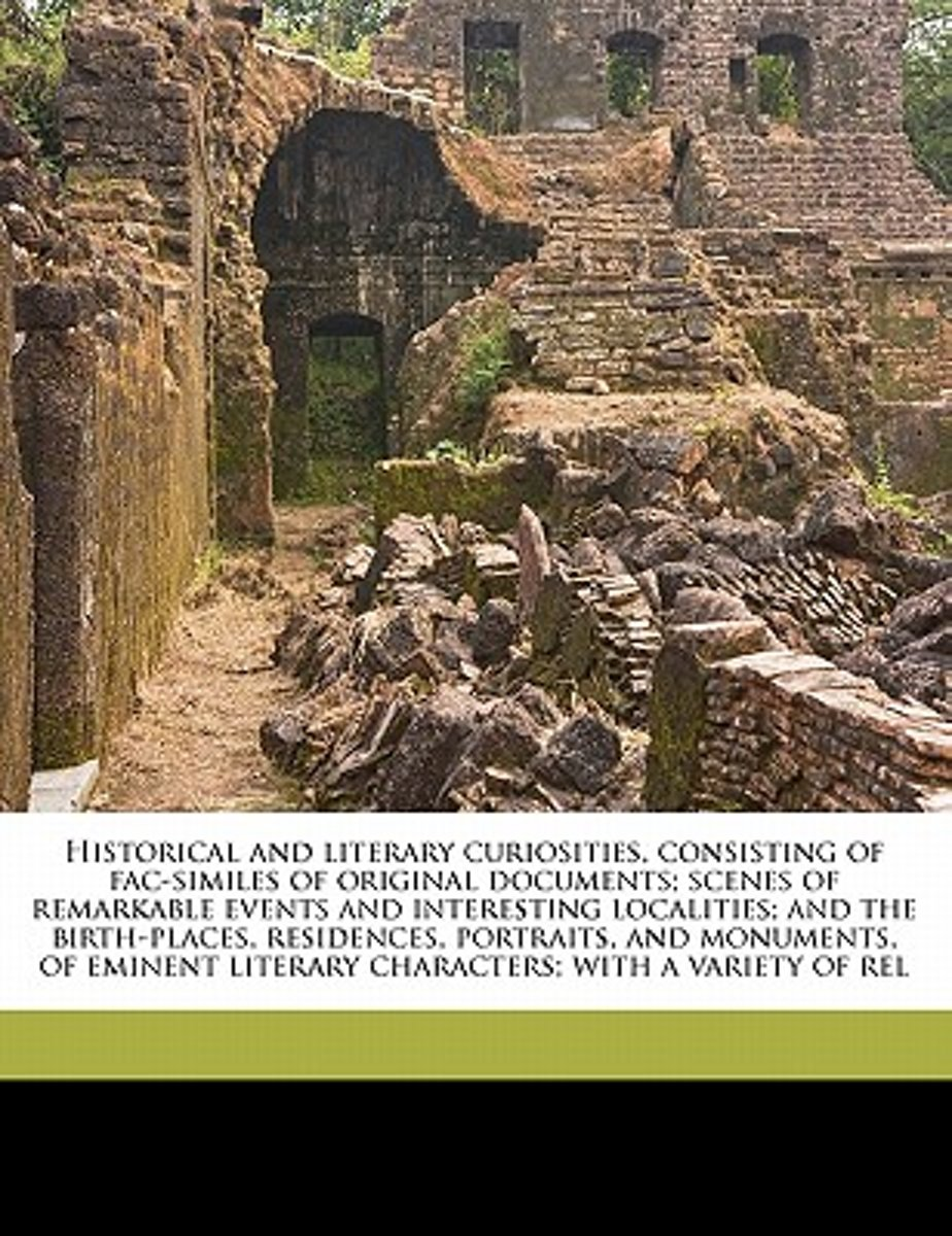 Historical and Literary Curiosities, Consisting of Fac-Similes of Original Documents; Scenes of Remarkable Events and Interesting Localities; And the Birth-Places, Residences, Portraits, and