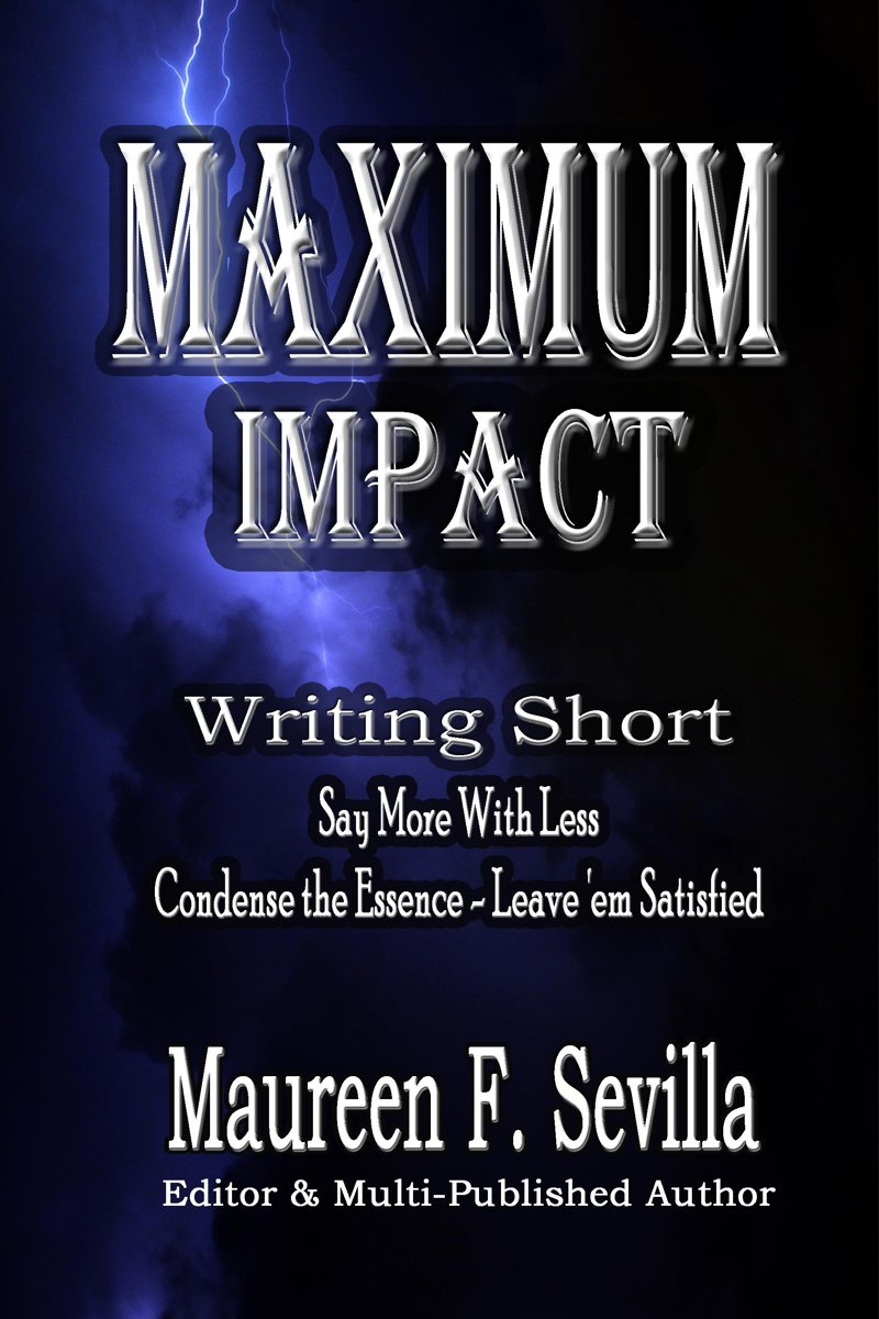 Maximum Impact: Writing Short: Say More With Less: Condense the Essence & Leave 'em Satisfied