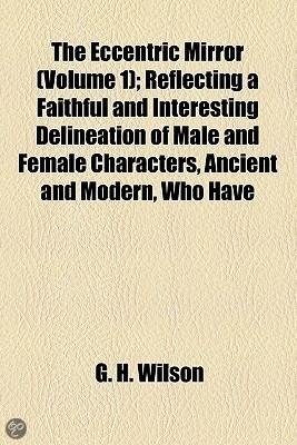 The Eccentric Mirror Volume 1; Reflecting a Faithful and Interesting Delineation of Male and Female Characters, Ancient and Modern, Who Have Been Particularly Distinguished by Extraordinary Q