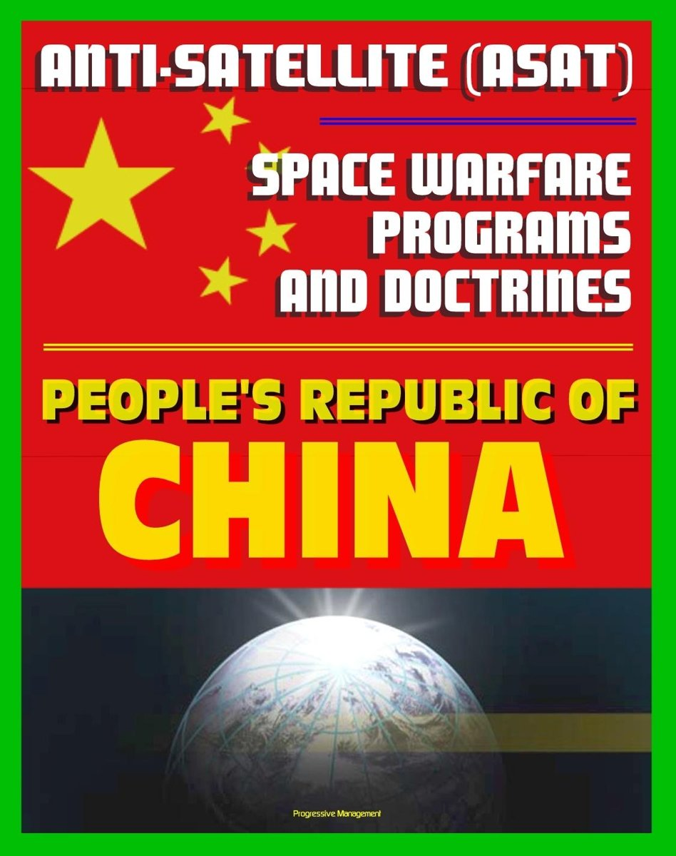 People's Republic of China Anti-Satellite (ASAT) and Space Warfare Programs, Policies and Doctrines: An Assessment including the 2007 Shootdown Incident, Space Weapons