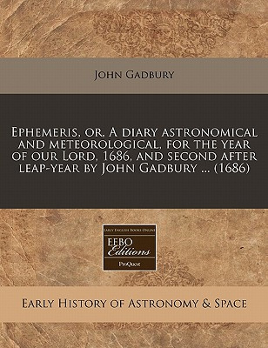 Ephemeris, Or, a Diary Astronomical and Meteorological, for the Year of Our Lord, 1686, and Second After Leap-Year by John Gadbury ... (1686)