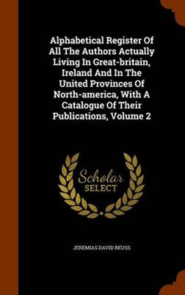 Alphabetical Register of All the Authors Actually Living in Great-Britain, Ireland and in the United Provinces of North-America, with a Catalogue of Their Publications, Volume 2