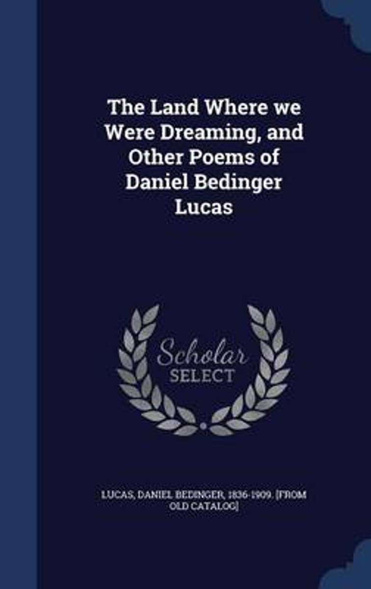 The Land Where We Were Dreaming, and Other Poems of Daniel Bedinger Lucas