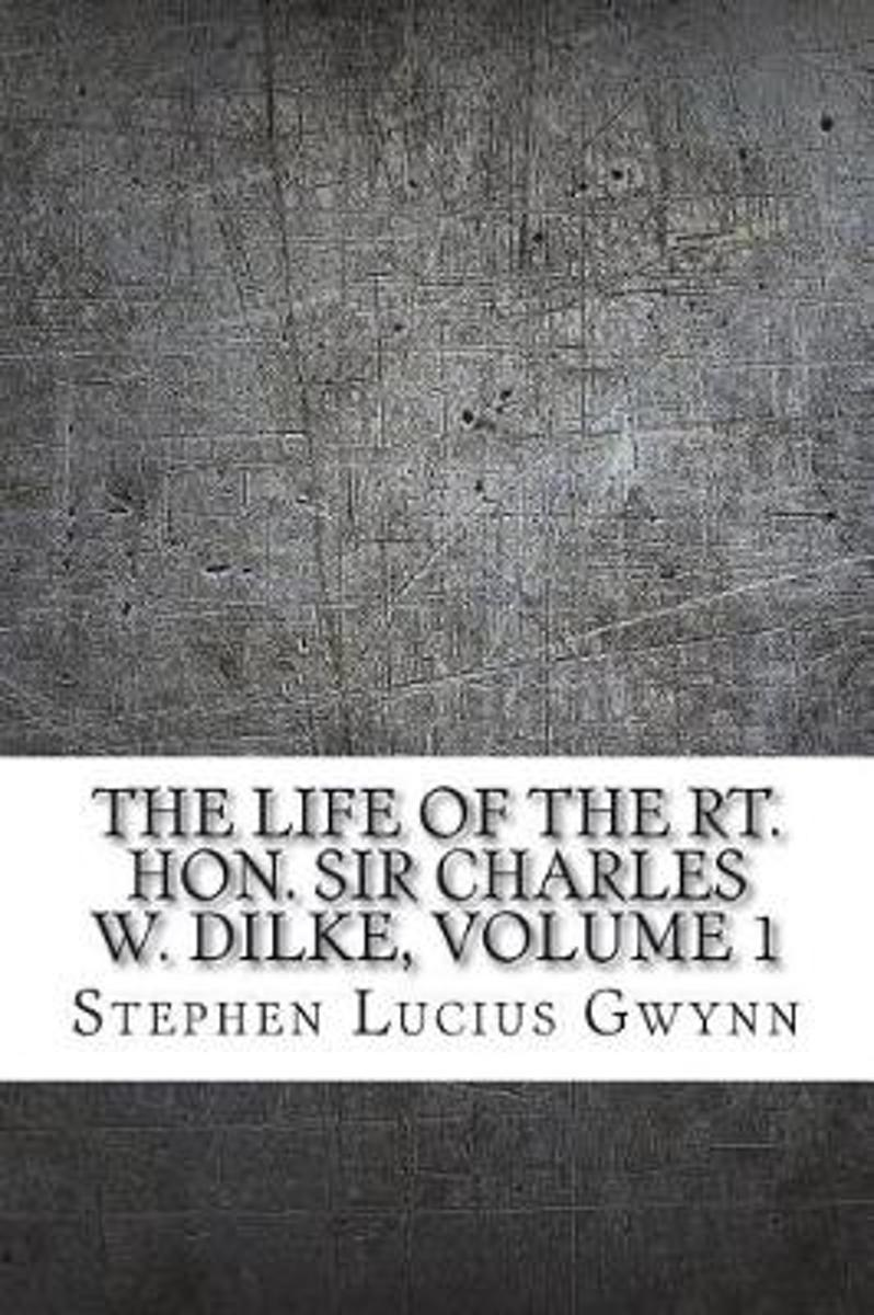 The Life of the Rt. Hon. Sir Charles W. Dilke, Volume 1