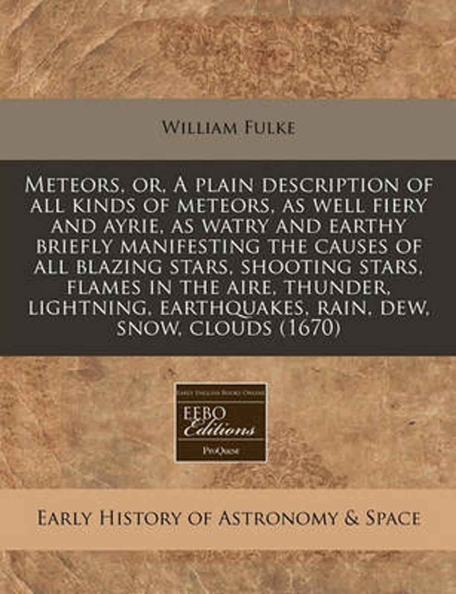 Meteors, Or, a Plain Description of All Kinds of Meteors, as Well Fiery and Ayrie, as Watry and Earthy Briefly Manifesting the Causes of All Blazing Stars, Shooting Stars, Flames in the Aire,