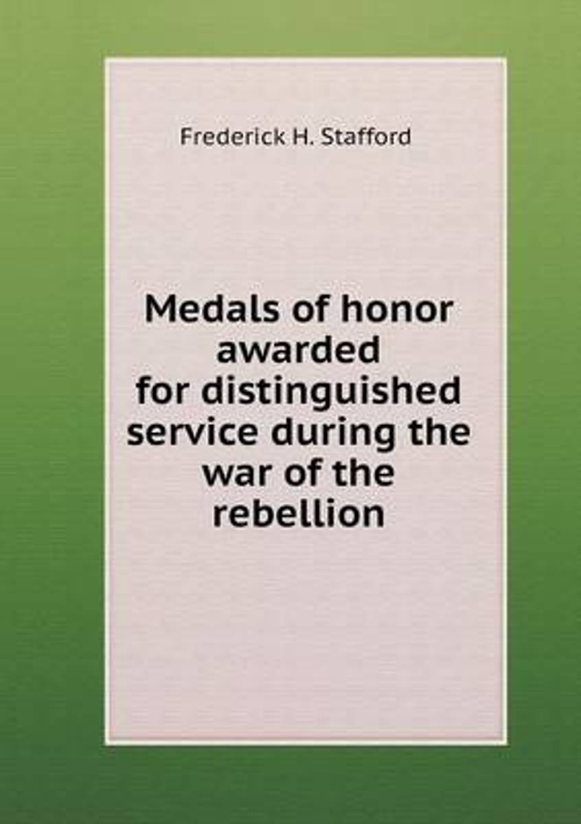 Medals of Honor Awarded for Distinguished Service During the War of the Rebellion