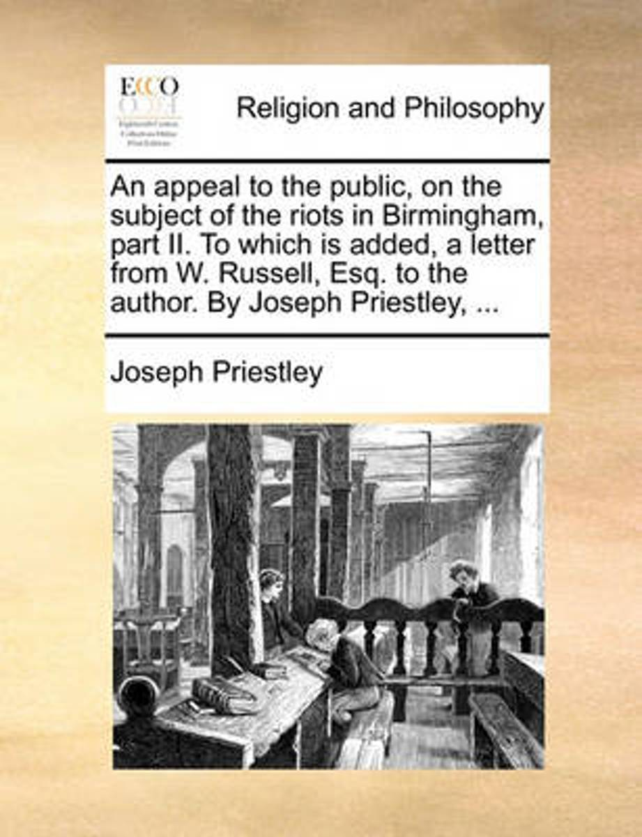 An Appeal to the Public, on the Subject of the Riots in Birmingham, Part II. to Which Is Added, a Letter from W. Russell, Esq. to the Author. by Joseph Priestley,