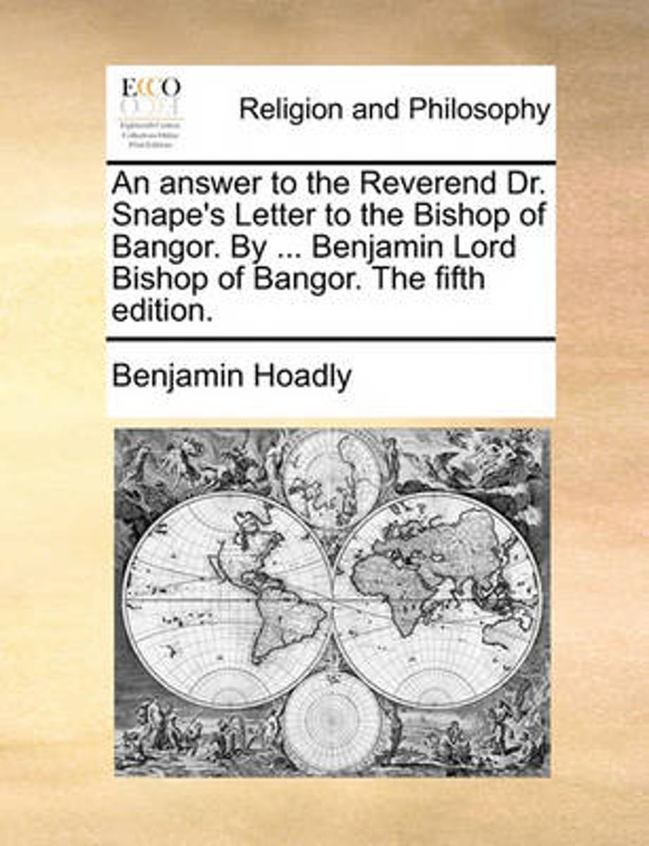 An Answer to the Reverend Dr. Snape's Letter to the Bishop of Bangor. by ... Benjamin Lord Bishop of Bangor. the Fifth Edition