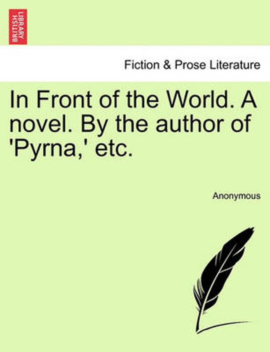 In Front of the World. a Novel. by the Author of 'Pyrna, ' Etc.