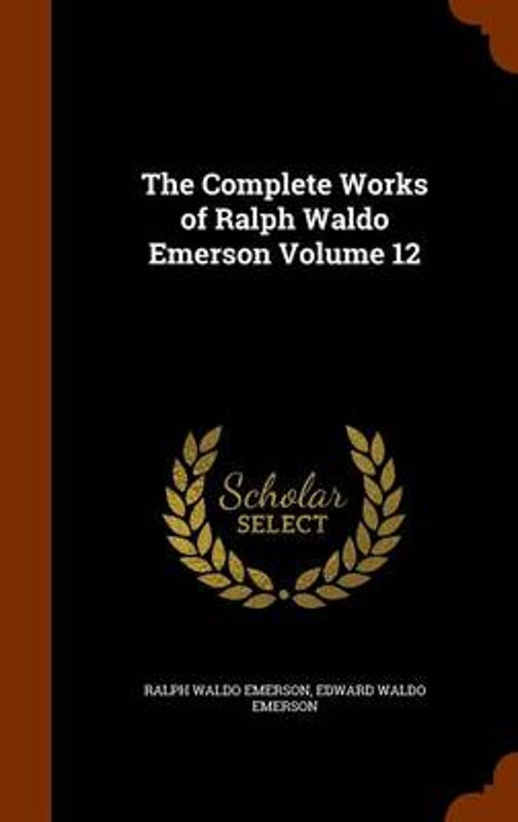 The Complete Works of Ralph Waldo Emerson, Volume 12