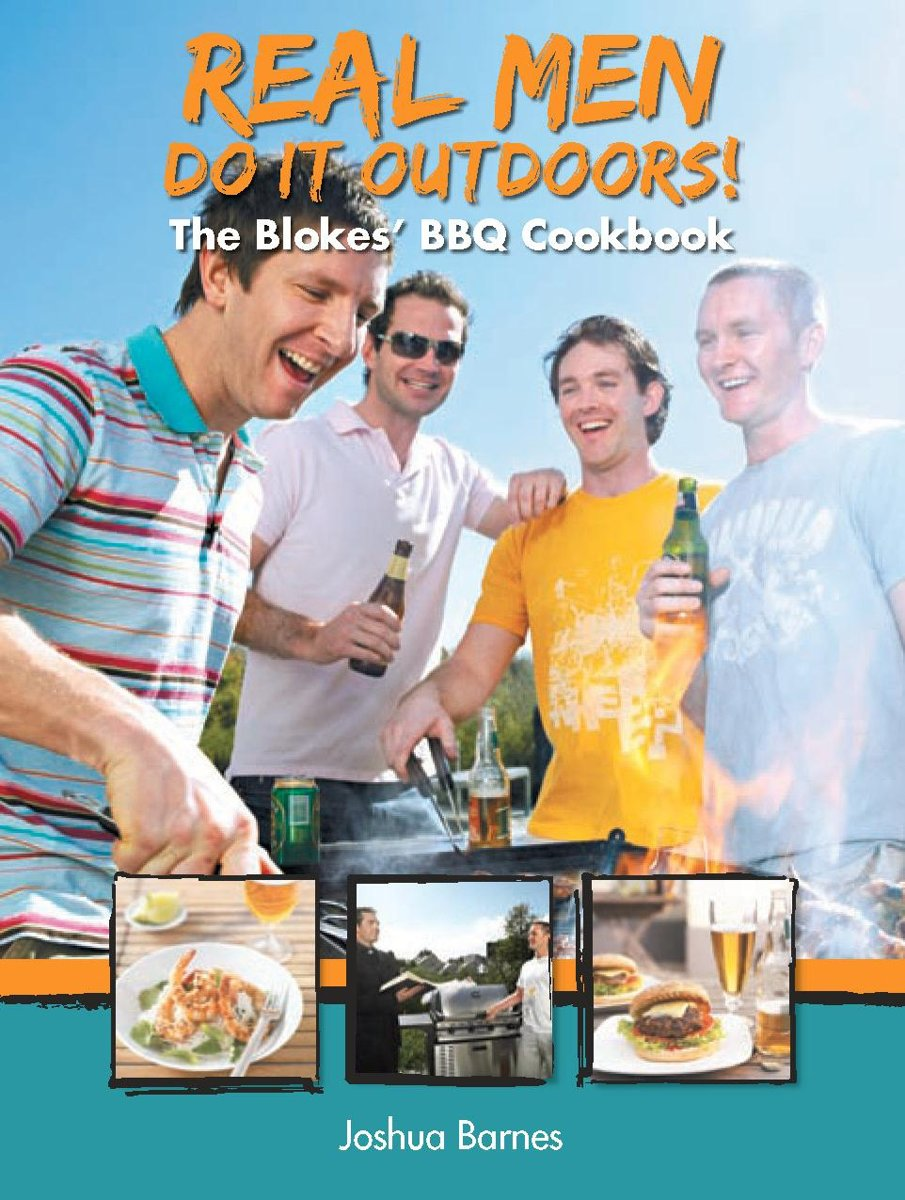 Real Men Do it Outdoors: The Blokes' BBQ Cookbook