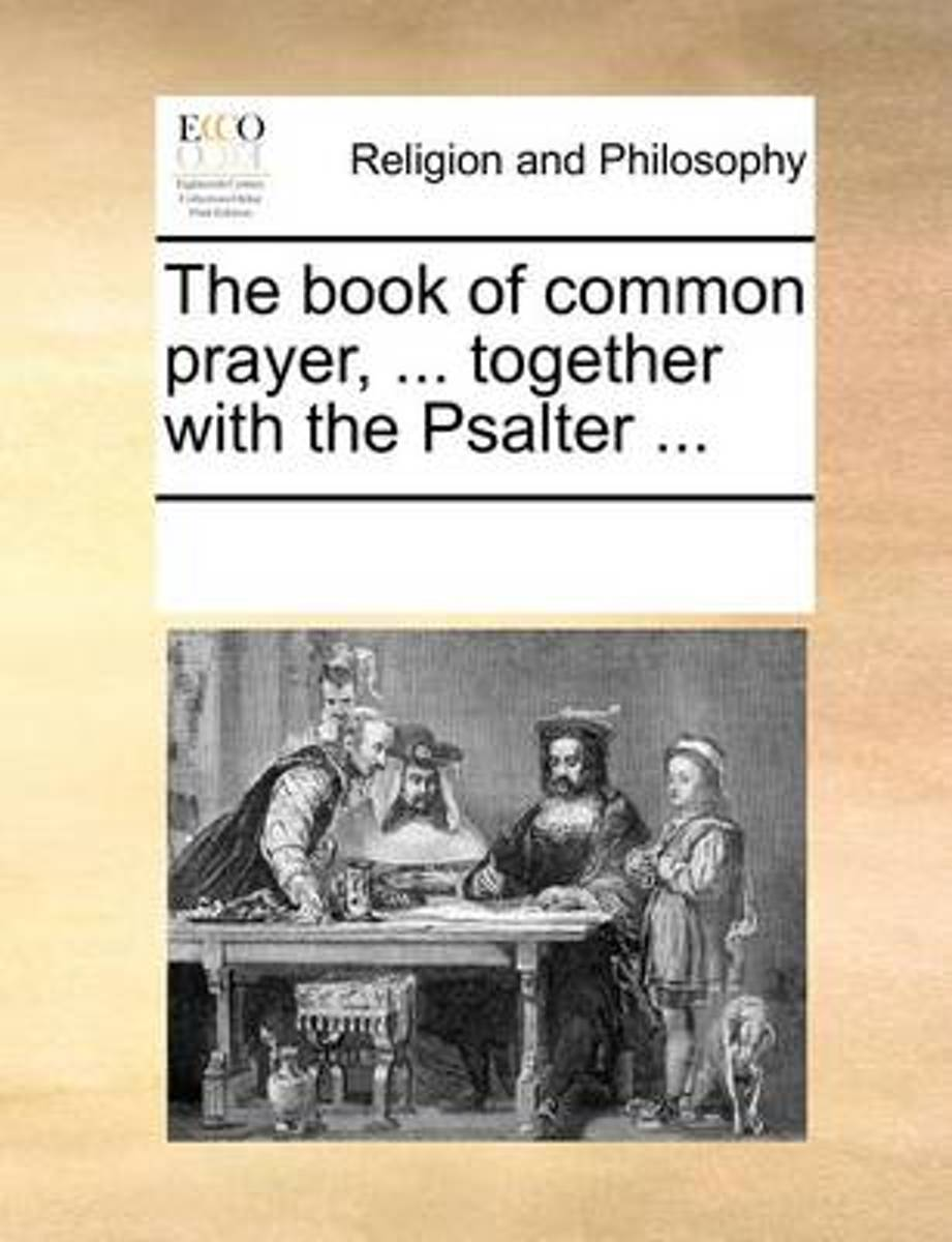 The Book of Common Prayer, ... Together with the Psalter