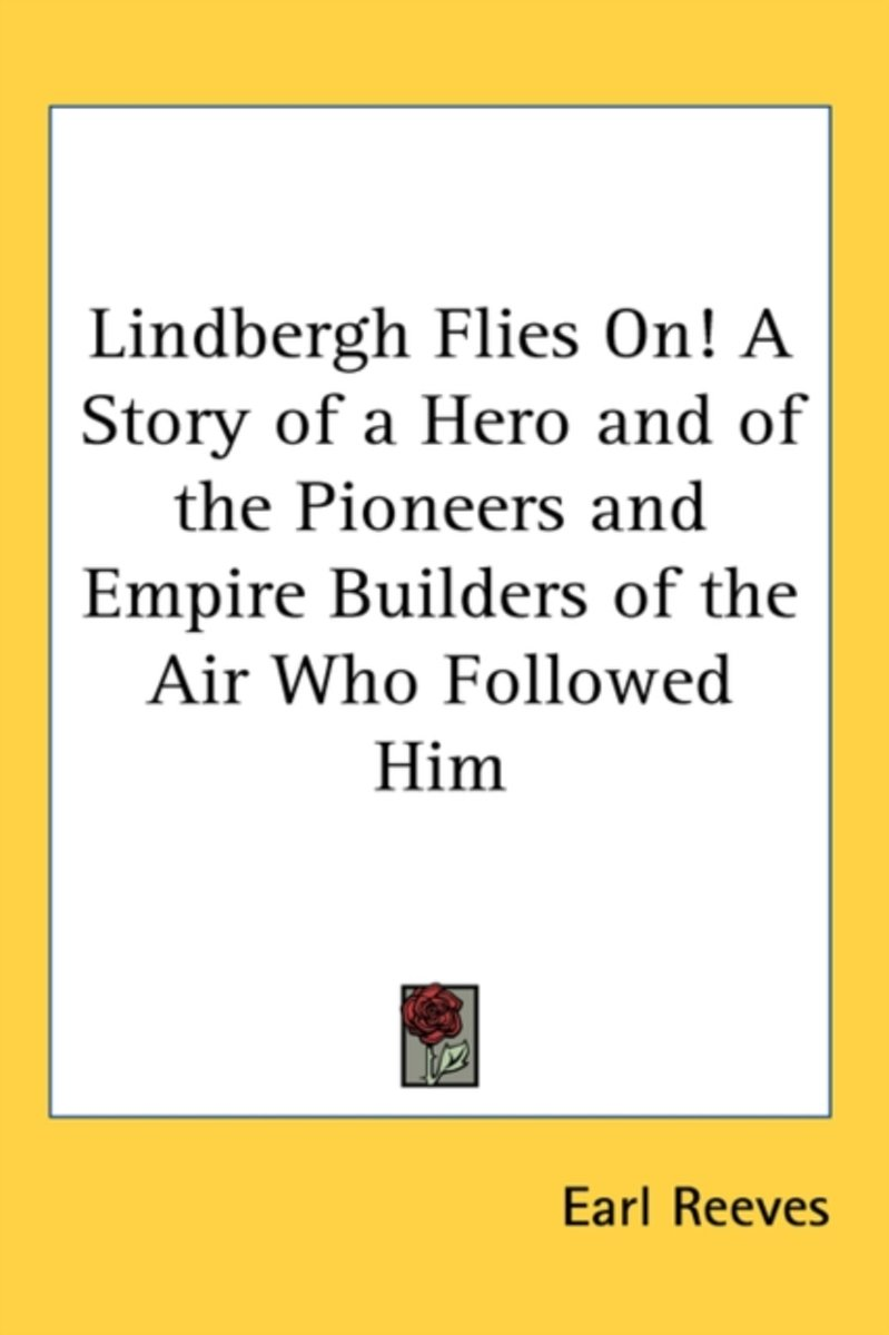 Lindbergh Flies On! a Story of a Hero and of the Pioneers and Empire Builders of the Air Who Followed Him