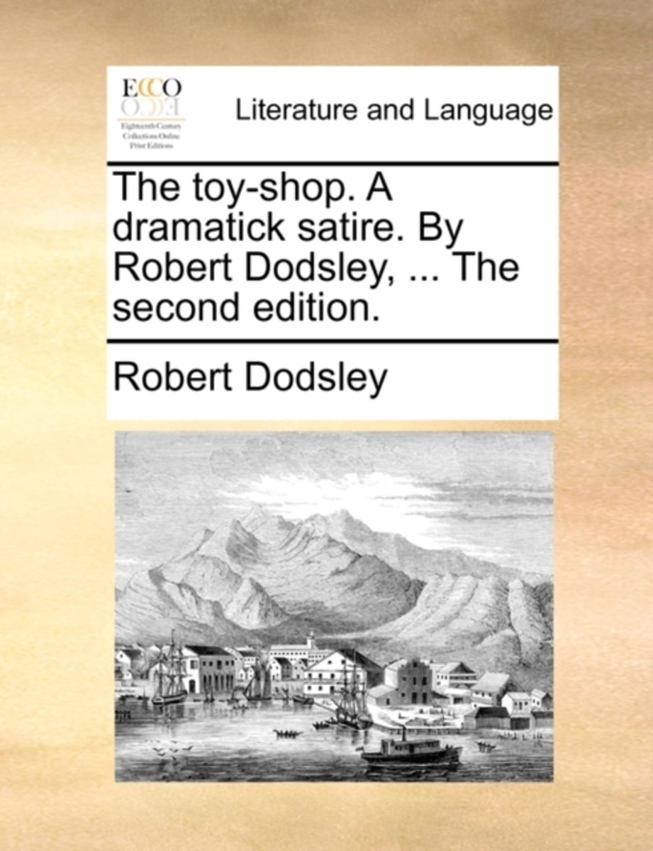 The Toy-Shop. a Dramatick Satire. by Robert Dodsley, ... the Second Edition