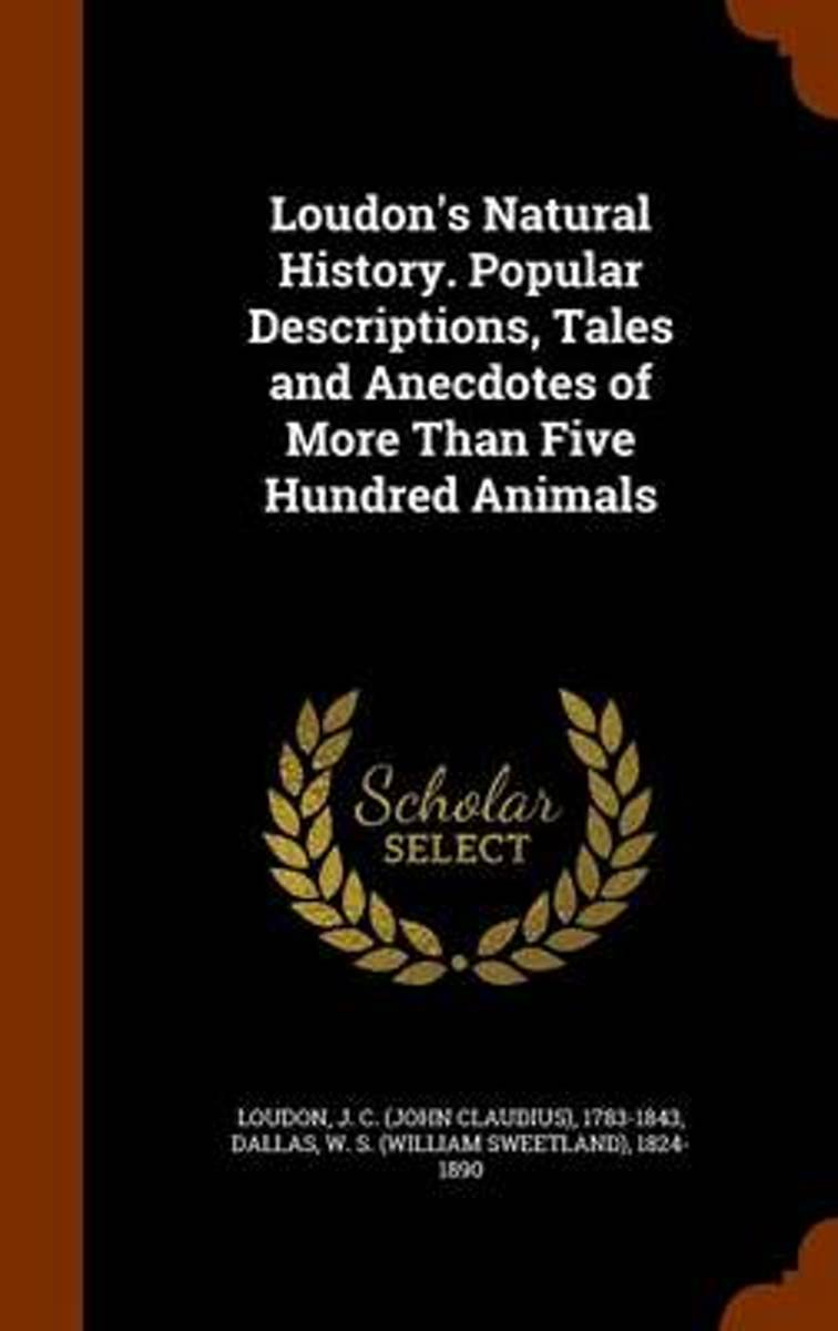 Loudon's Natural History. Popular Descriptions, Tales and Anecdotes of More Than Five Hundred Animals