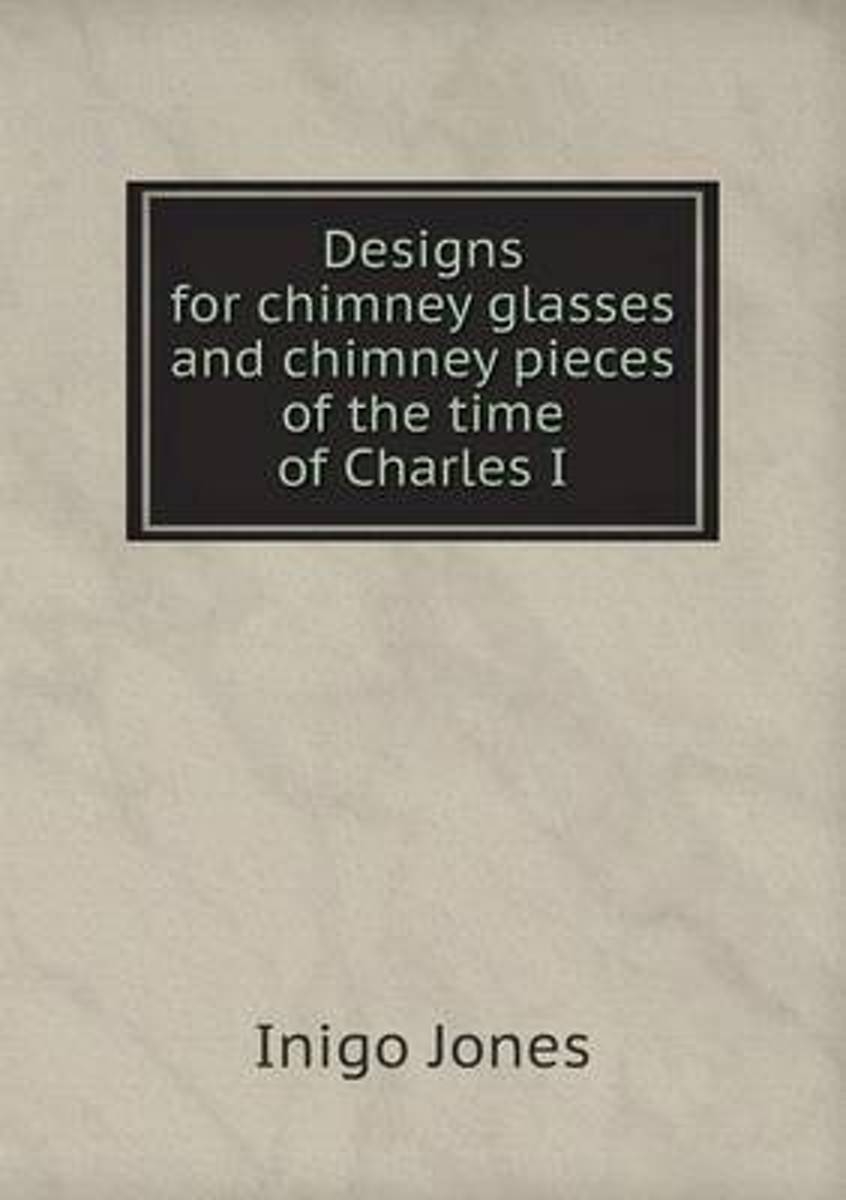 Designs for Chimney Glasses and Chimney Pieces of the Time of Charles I
