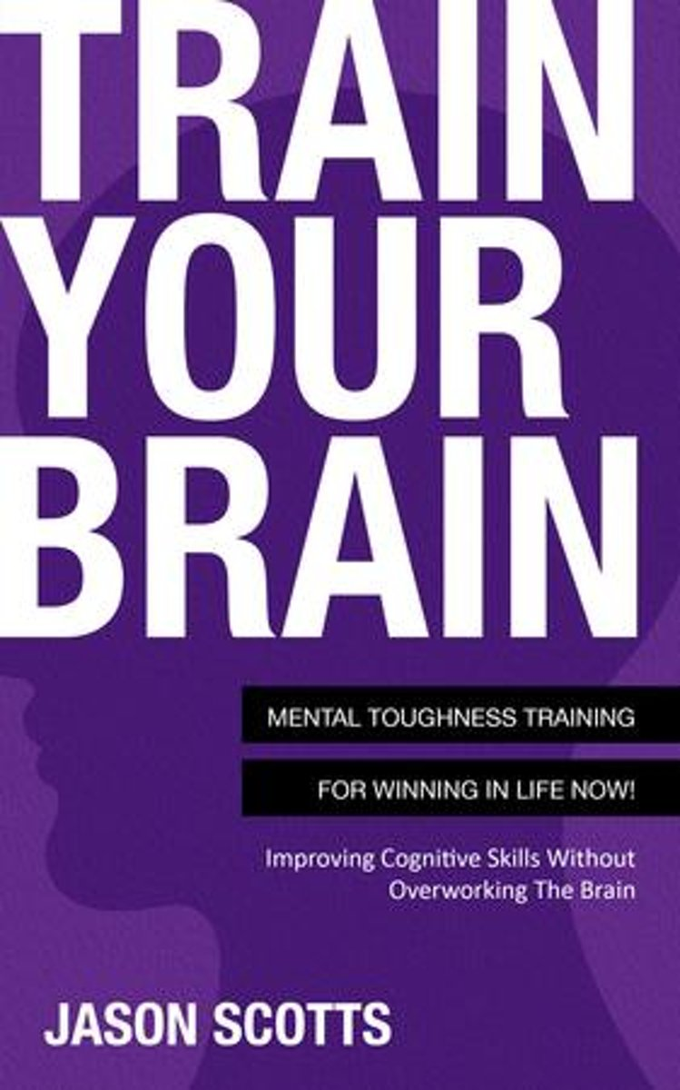 Train Your Brain: Mental Toughness Training For Winning In Life Now!