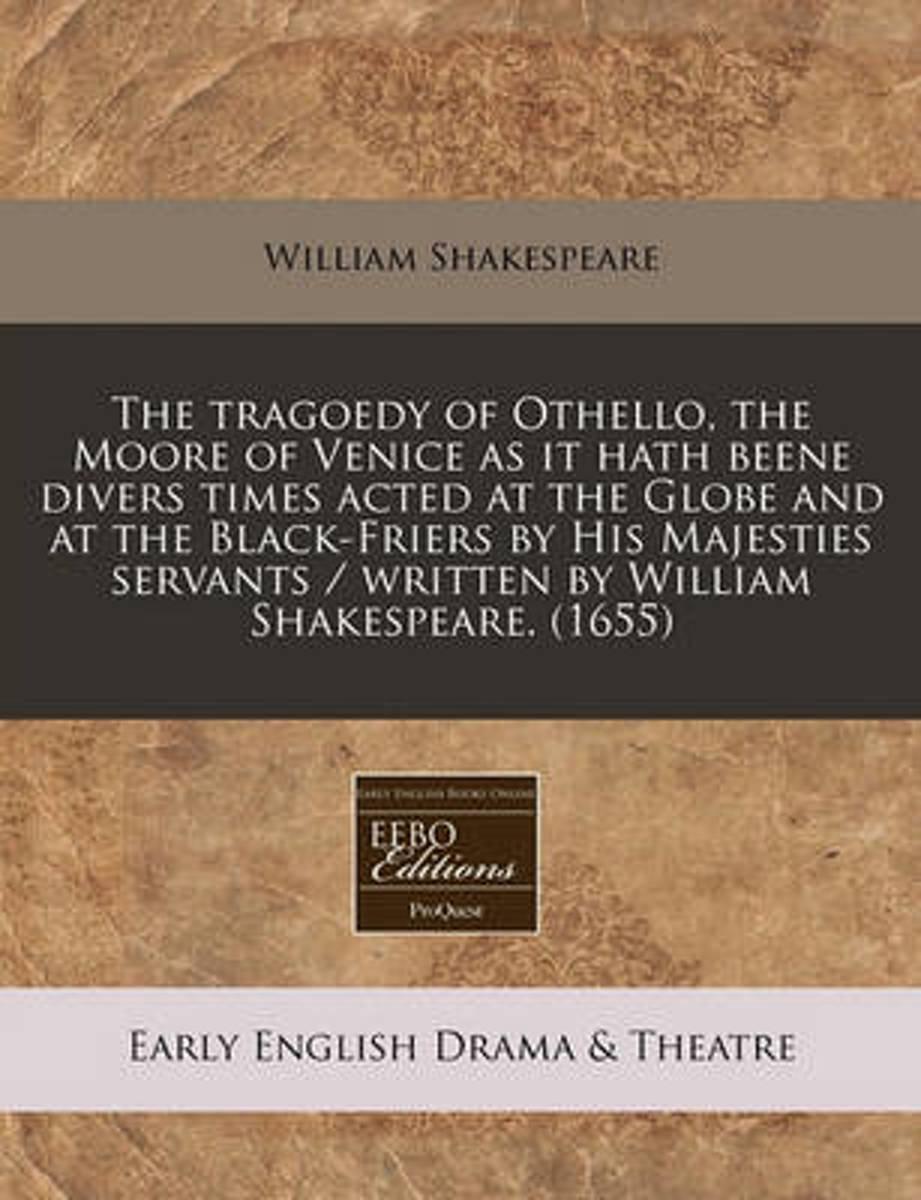 The Tragoedy of Othello, the Moor of Venice as It Hath Beene Di Vers Times Acted at the Globe and at the Black-Friers by His Majesties Servants / Written by William Shakespeare. (1655)
