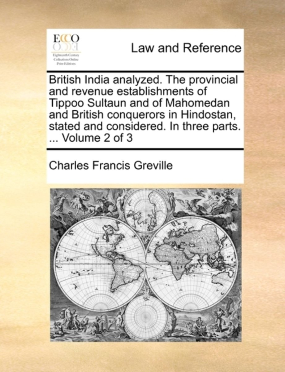 British India Analyzed. the Provincial and Revenue Establishments of Tippoo Sultaun and of Mahomedan and British Conquerors in Hindostan, Stated and Considered. in Three Parts. ... Volume 2 o