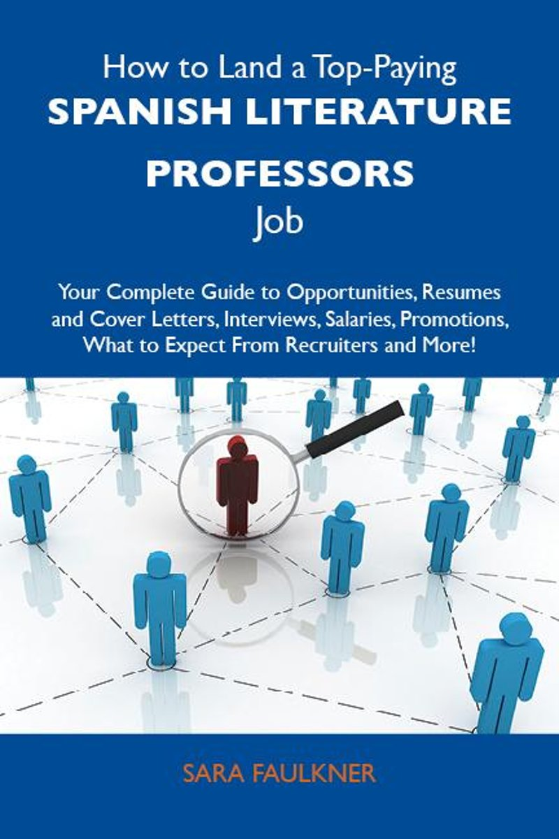 How to Land a Top-Paying Spanish literature professors Job: Your Complete Guide to Opportunities, Resumes and Cover Letters, Interviews, Salaries, Promotions, What to Expect From Recruiters a