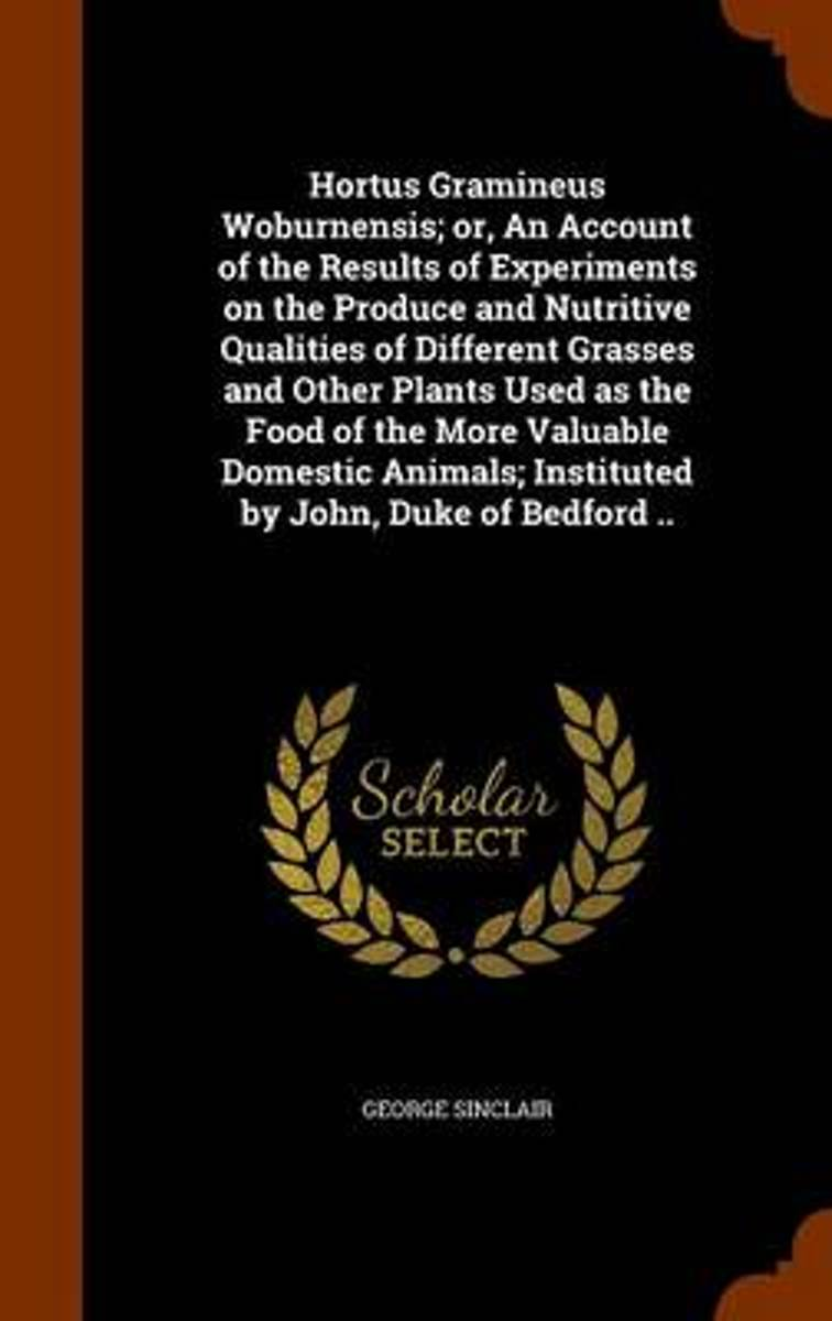 Hortus Gramineus Woburnensis; Or, an Account of the Results of Experiments on the Produce and Nutritive Qualities of Different Grasses and Other Plants Used as the Food of the More Valuable D