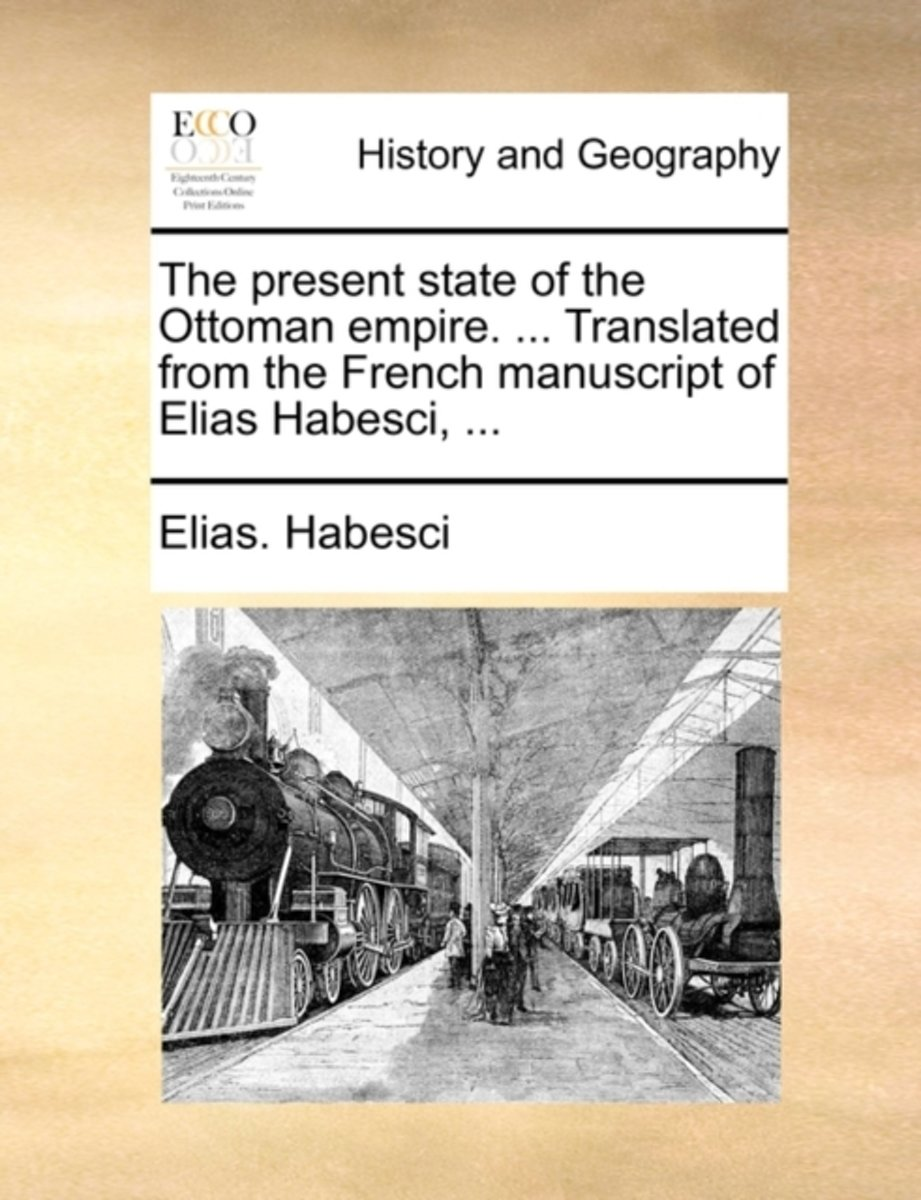 The Present State of the Ottoman Empire. ... Translated from the French Manuscript of Elias Habesci,