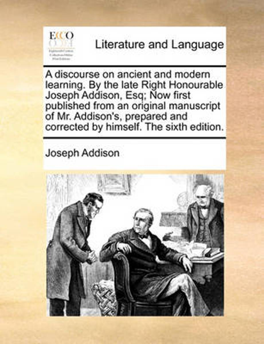 A Discourse on Ancient and Modern Learning. by the Late Right Honourable Joseph Addison, Esq; Now First Published from an Original Manuscript of Mr. Addison's, Prepared and Corrected by Himse