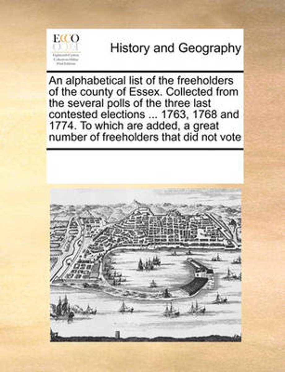 An Alphabetical List of the Freeholders of the County of Essex. Collected from the Several Polls of the Three Last Contested Elections ... 1763, 1768 and 1774. to Which Are Added, a Great Num