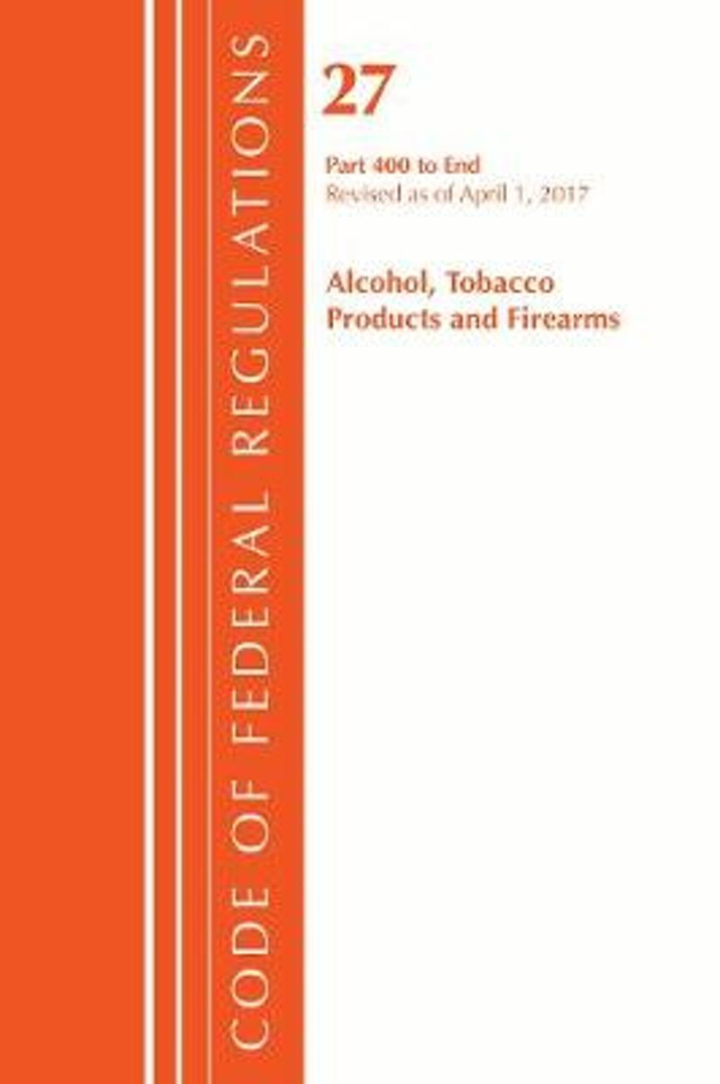 Code of Federal Regulations, Title 27 Alcohol Tobacco Products and Firearms 400-End, Revised as of April 1, 2017