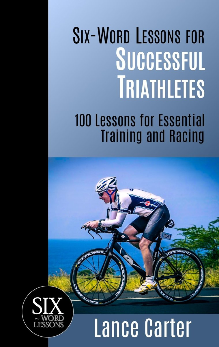 Six-Word Lessons for Successful Triathletes: 100 Lessons for Essential Training and Racing