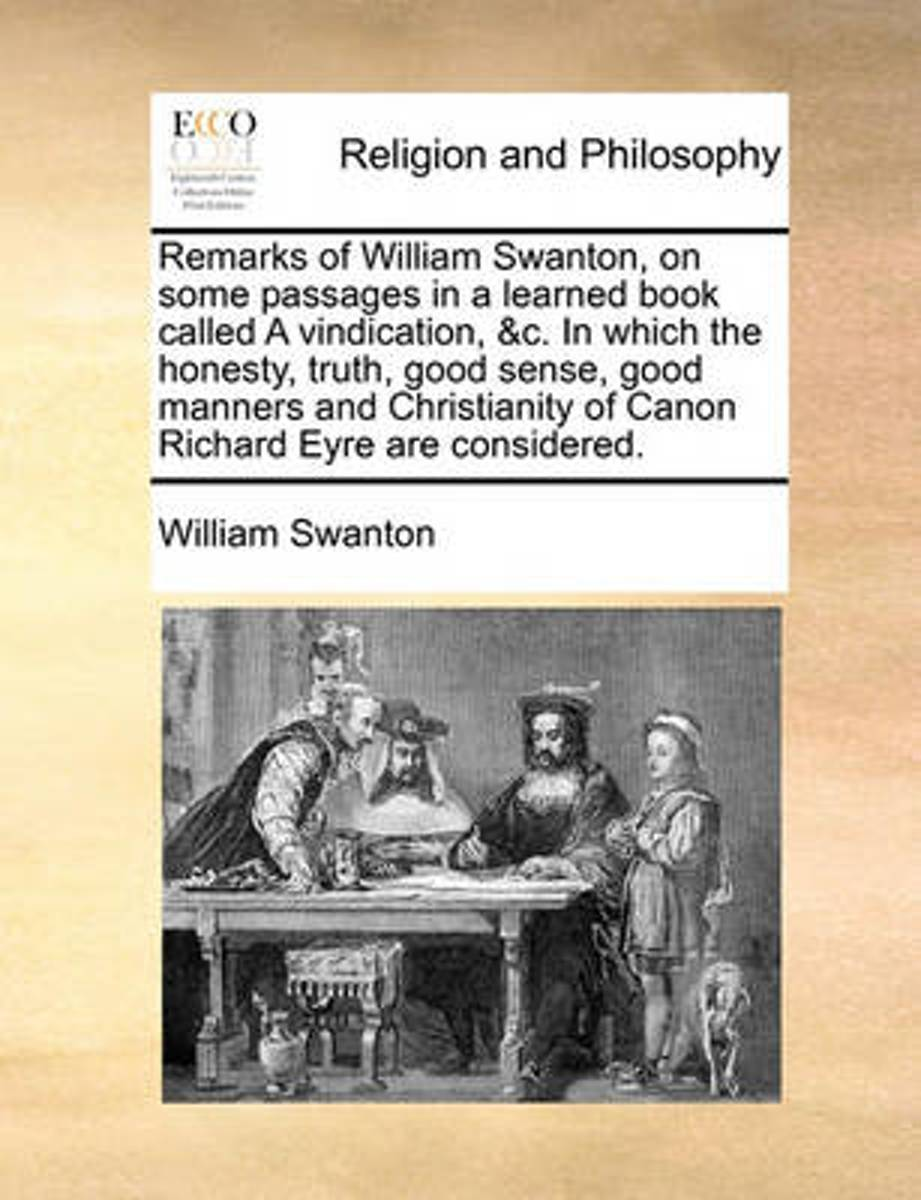 Remarks of William Swanton, on Some Passages in a Learned Book Called a Vindication, &c. in Which the Honesty, Truth, Good Sense, Good Manners and Christianity of Canon Richard Eyre Are Consi