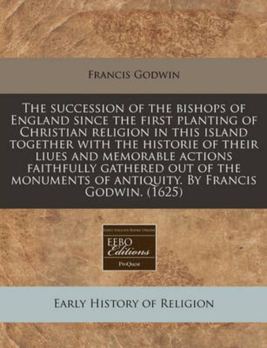 The Succession of the Bishops of England Since the First Planting of Christian Religion in This Island Together with the Historie of Their Liues and Memorable Actions Faithfully Gathered Out
