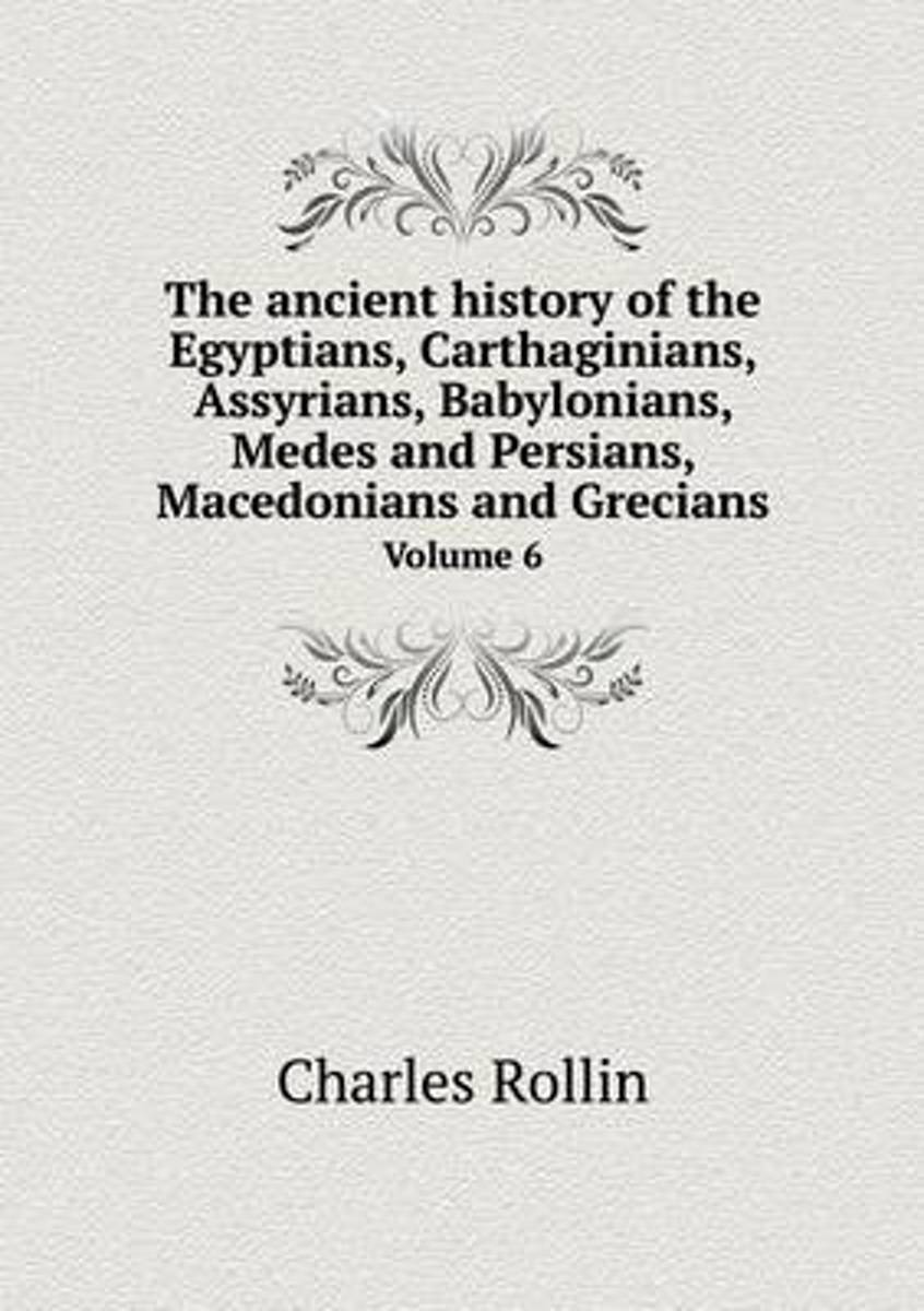 The Ancient History of the Egyptians, Carthaginians, Assyrians, Babylonians, Medes and Persians, Macedonians and Grecians Volume 6