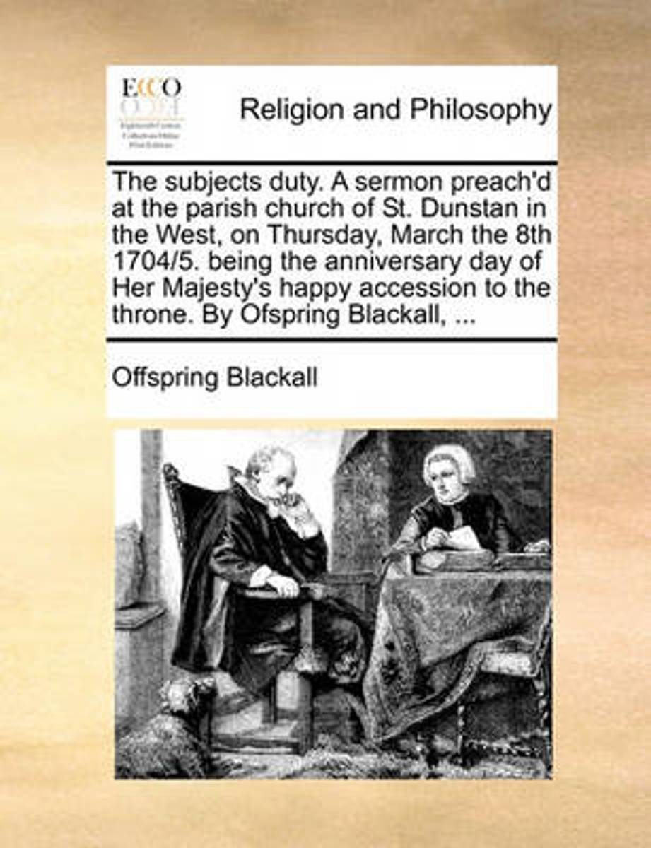 The Subjects Duty. a Sermon Preach'd at the Parish Church of St. Dunstan in the West, on Thursday, March the 8th 1704/5. Being the Anniversary Day of Her Majesty's Happy Accession to the Thro