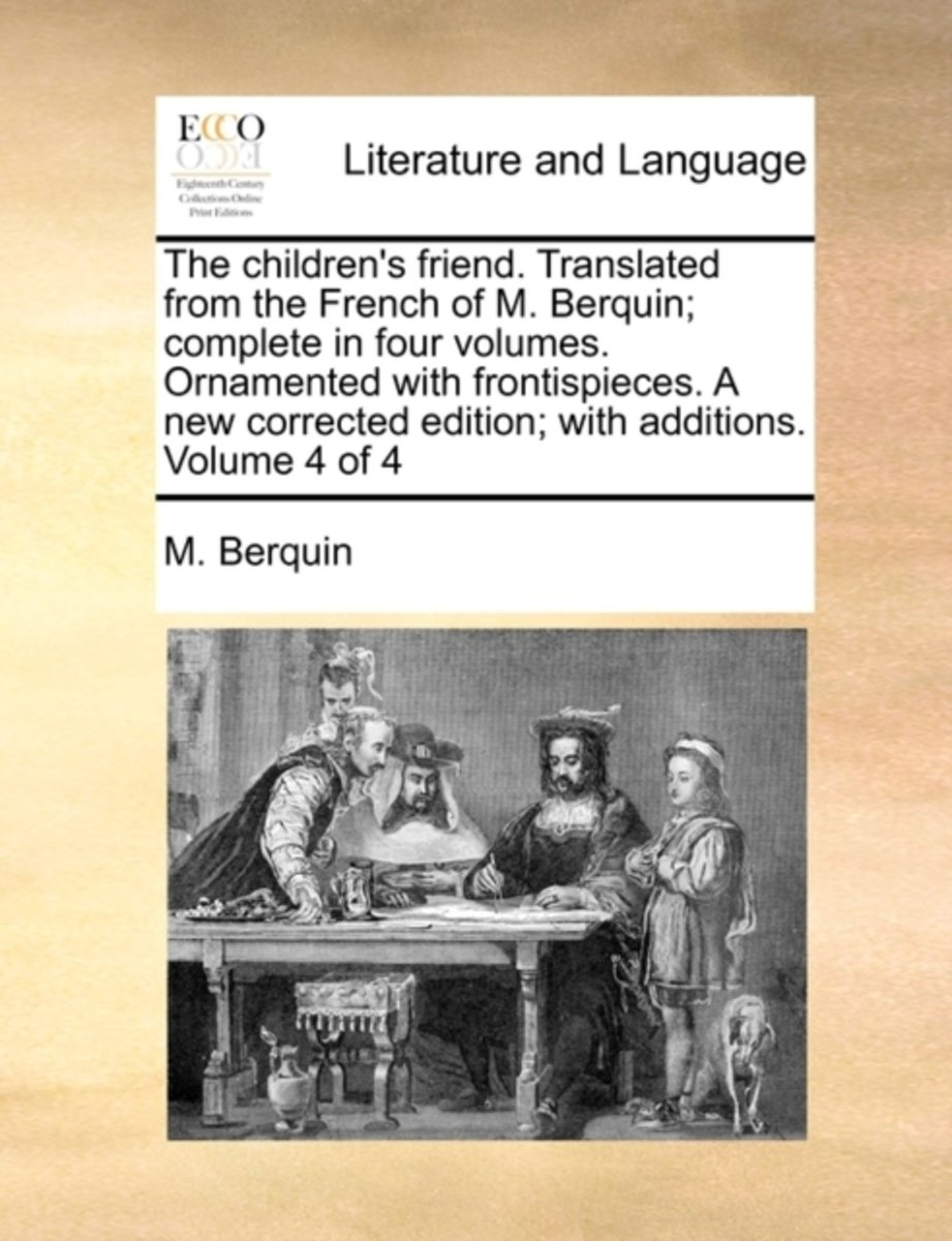 The Children's Friend. Translated from the French of M. Berquin; Complete in Four Volumes. Ornamented with Frontispieces. a New Corrected Edition; With Additions. Volume 4 of 4