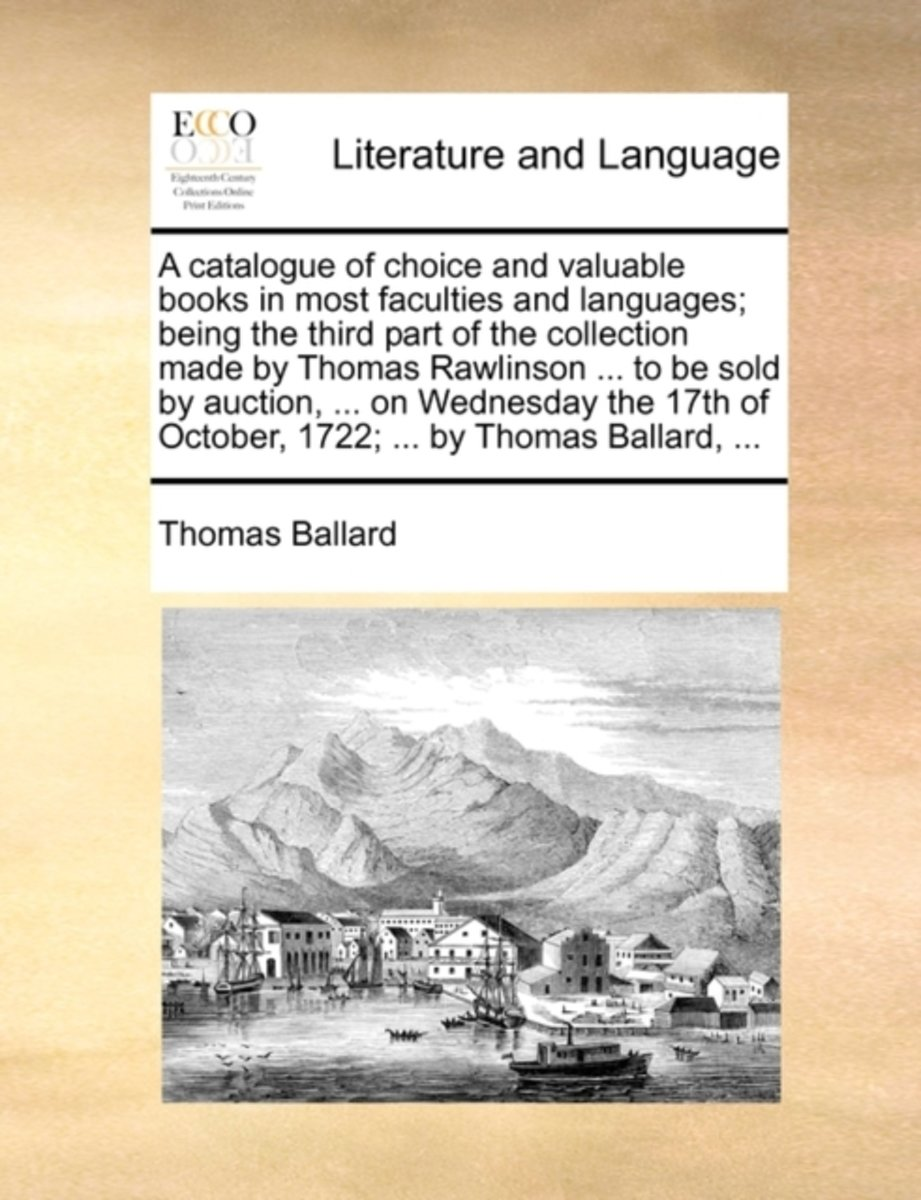 A Catalogue of Choice and Valuable Books in Most Faculties and Languages; Being the Third Part of the Collection Made by Thomas Rawlinson ... to Be Sold by Auction, ... on Wednesday the 17th