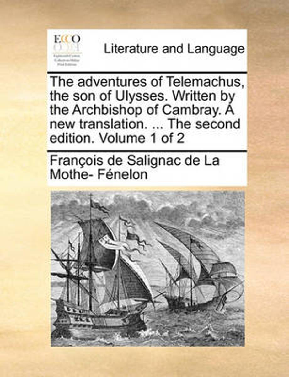 The Adventures of Telemachus, the Son of Ulysses. Written by the Archbishop of Cambray. a New Translation. ... the Second Edition. Volume 1 of 2