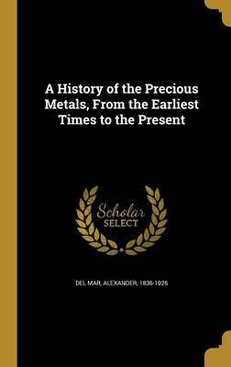 A History of the Precious Metals, from the Earliest Times to the Present