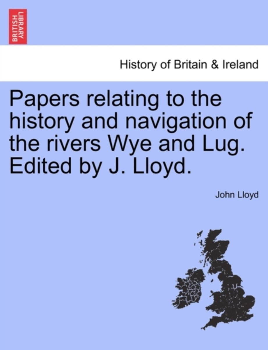 Papers Relating to the History and Navigation of the Rivers Wye and Lug. Edited by J. Lloyd.