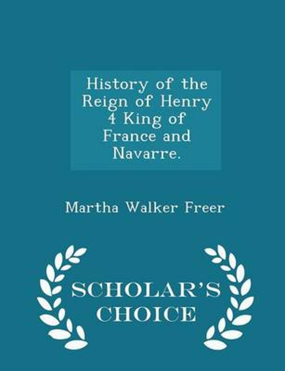History of the Reign of Henry 4 King of France and Navarre. - Scholar's Choice Edition