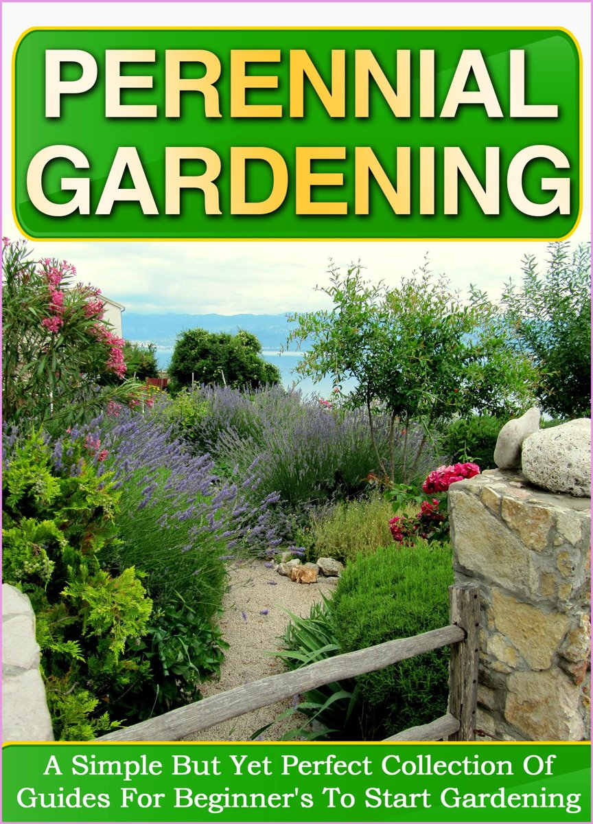 Perennial Gardening: A Simple But Yet Perfect Collection Of Guides For Beginner's To Start Gardening
