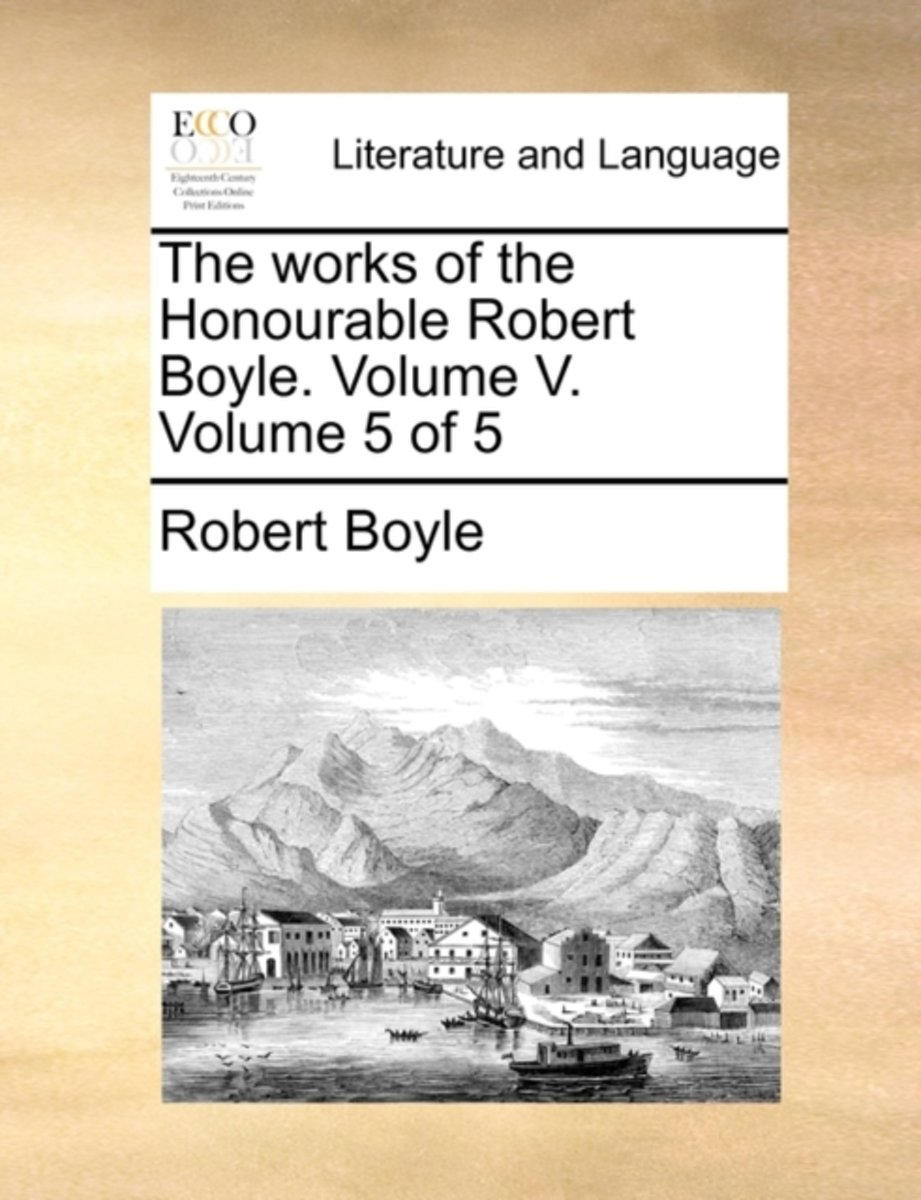The Works of the Honourable Robert Boyle. Volume V. Volume 5 of 5