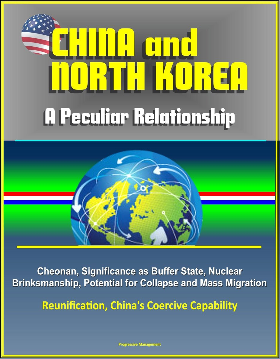 China and North Korea: A Peculiar Relationship - Cheonan, Significance as Buffer State, Nuclear Brinksmanship, Potential for Collapse and Mass Migration, Reunification, China's Coercive Capab
